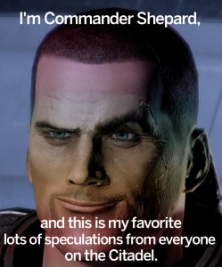 I'm Commander Shepard, and this is my favorite lots of speculation from everyone on the Citadel.
