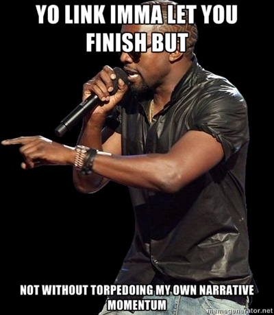 "Kanye West saying ""YO LINK IMMA LET YOU FINISH BUT NOT BEFORE TORPEDOING MY OWN NARRATIVE MOMENTUM"""